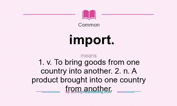 What does import. mean? It stands for 1. v. To bring goods from one country into another. 2. n. A product brought into one country from another.