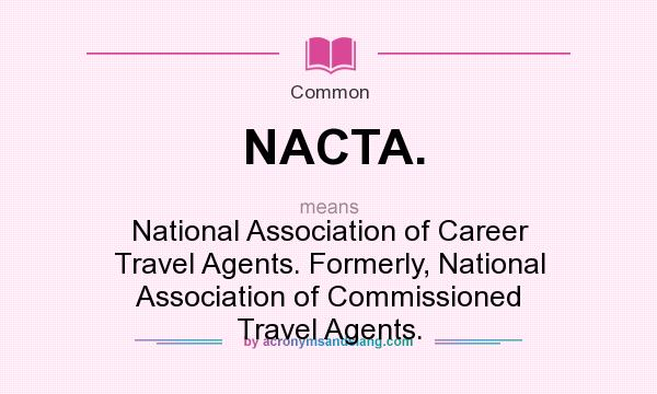 What does NACTA. mean? It stands for National Association of Career Travel Agents. Formerly, National Association of Commissioned Travel Agents.