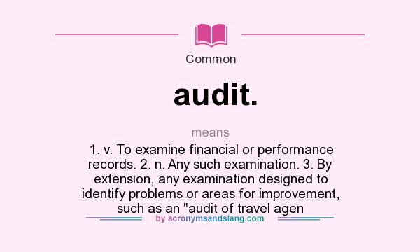 What does audit. mean? It stands for 1. v. To examine financial or performance records. 2. n. Any such examination. 3. By extension, any examination designed to identify problems or areas for improvement, such as an audit of travel agen