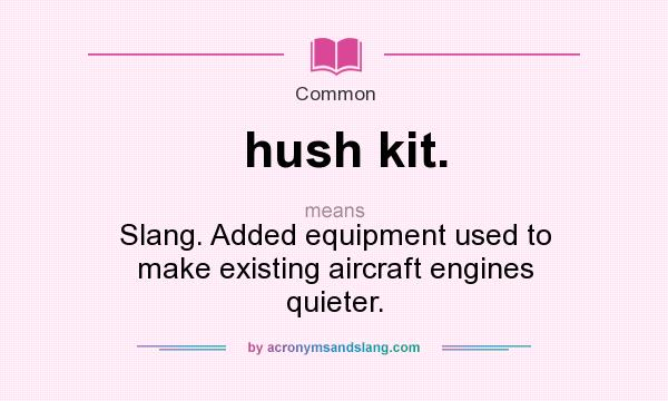 What does hush kit. mean? It stands for Slang. Added equipment used to make existing aircraft engines quieter.