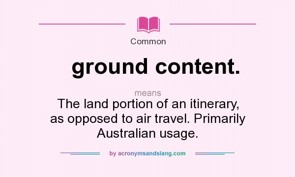What does ground content. mean? It stands for The land portion of an itinerary, as opposed to air travel. Primarily Australian usage.