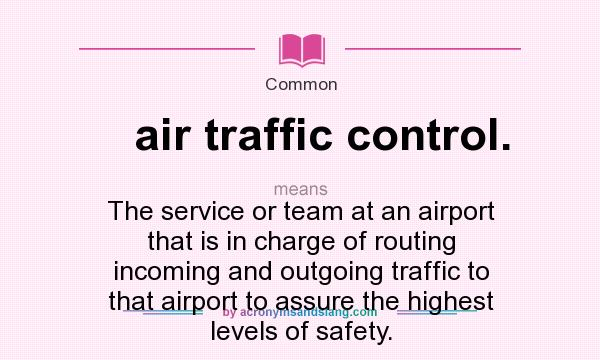 What does air traffic control. mean? It stands for The service or team at an airport that is in charge of routing incoming and outgoing traffic to that airport to assure the highest levels of safety.