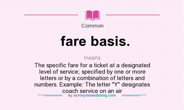 What does fare basis. mean? It stands for The specific fare for a ticket at a designated level of service; specified by one or more letters or by a combination of letters and numbers. Example: The letter Y designates coach service on an air