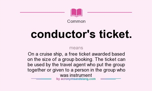 What does conductor`s ticket. mean? It stands for On a cruise ship, a free ticket awarded based on the size of a group booking. The ticket can be used by the travel agent who put the group together or given to a person in the group who was instrument