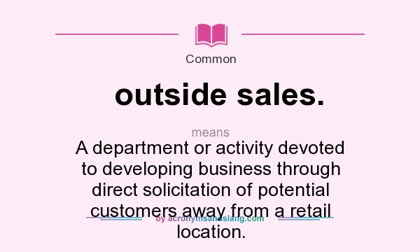 What does outside sales. mean? It stands for A department or activity devoted to developing business through direct solicitation of potential customers away from a retail location.