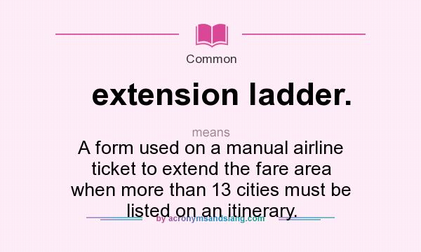 What does extension ladder. mean? It stands for A form used on a manual airline ticket to extend the fare area when more than 13 cities must be listed on an itinerary.