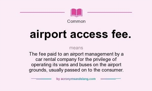 What does airport access fee. mean? It stands for The fee paid to an airport management by a car rental company for the privilege of operating its vans and buses on the airport grounds, usually passed on to the consumer.