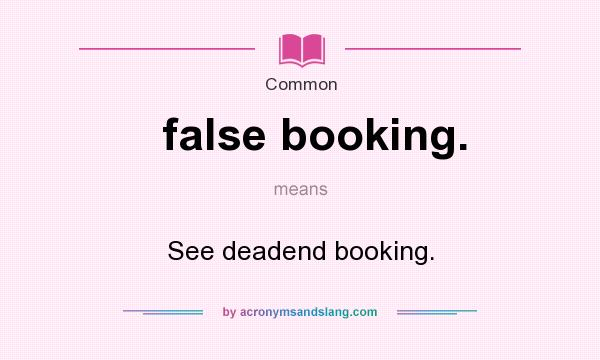 What does false booking. mean? It stands for See deadend booking.