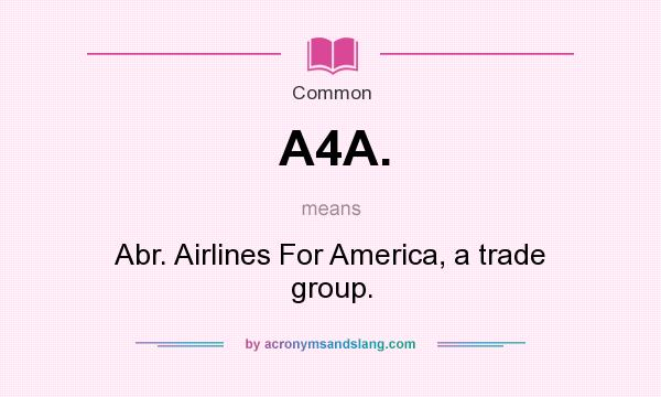 What does A4A. mean? It stands for Abr. Airlines For America, a trade group.
