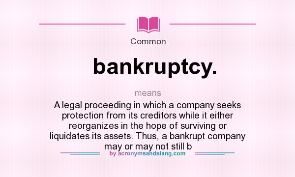 What does bankruptcy. mean? It stands for A legal proceeding in which a company seeks protection from its creditors while it either reorganizes in the hope of surviving or liquidates its assets. Thus, a bankrupt company may or may not still b