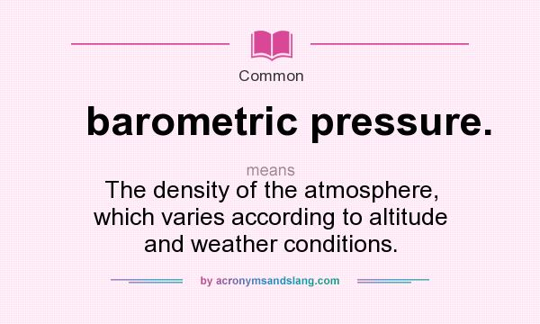 What does barometric pressure. mean? It stands for The density of the atmosphere, which varies according to altitude and weather conditions.
