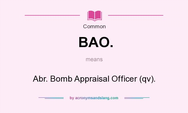 What does BAO. mean? It stands for Abr. Bomb Appraisal Officer (qv).