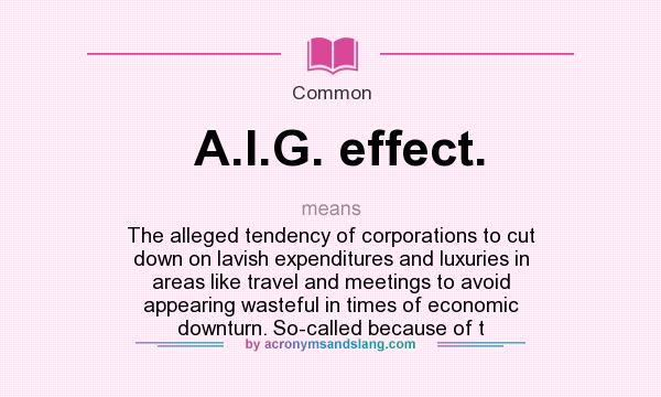 What does A.I.G. effect. mean? It stands for The alleged tendency of corporations to cut down on lavish expenditures and luxuries in areas like travel and meetings to avoid appearing wasteful in times of economic downturn. So-called because of t