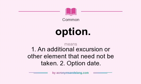 Definition Of Option.   Option. Stands For 1. An Additional Excursion Or  Other Element That Need Not Be Taken. 2. Option Date.. By  AcronymsAndSlang.com