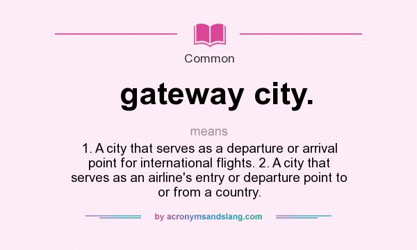 What does gateway city. mean? It stands for 1. A city that serves as a departure or arrival point for international flights. 2. A city that serves as an airline`s entry or departure point to or from a country.