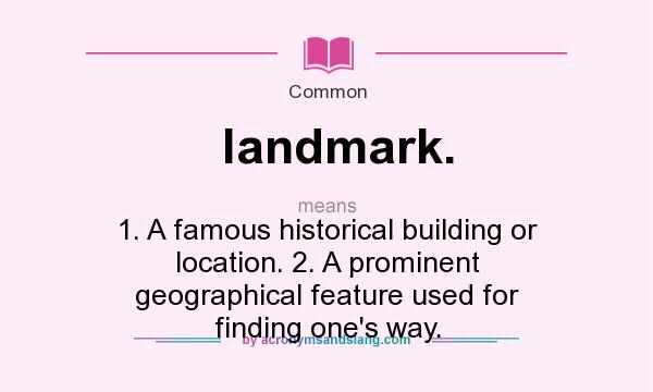 What does landmark. mean? It stands for 1. A famous historical building or location. 2. A prominent geographical feature used for finding one`s way.