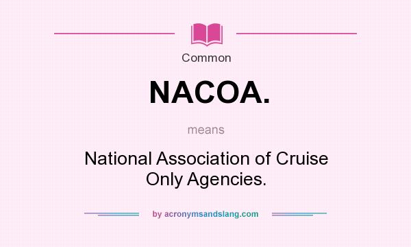 What does NACOA. mean? It stands for National Association of Cruise Only Agencies.