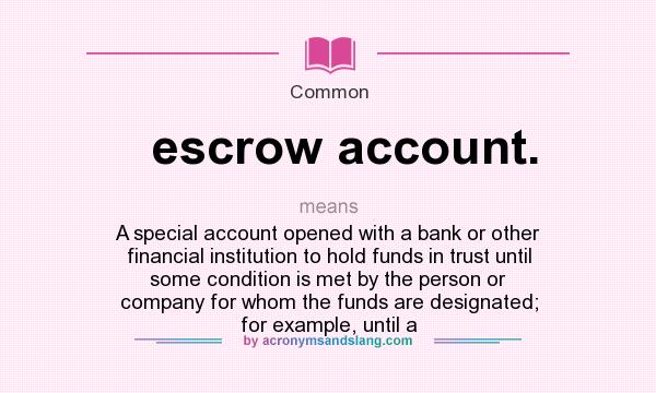 What does escrow account. mean? It stands for A special account opened with a bank or other financial institution to hold funds in trust until some condition is met by the person or company for whom the funds are designated; for example, until a