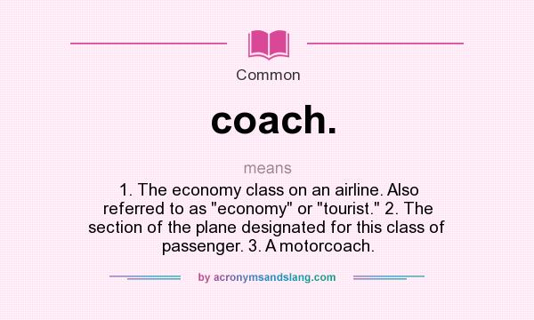What does coach. mean? It stands for 1. The economy class on an airline. Also referred to as economy or tourist. 2. The section of the plane designated for this class of passenger. 3. A motorcoach.