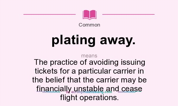 What does plating away. mean? It stands for The practice of avoiding issuing tickets for a particular carrier in the belief that the carrier may be financially unstable and cease flight operations.
