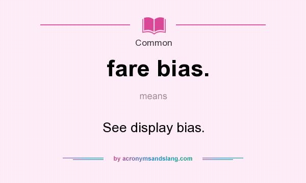 What does fare bias. mean? It stands for See display bias.