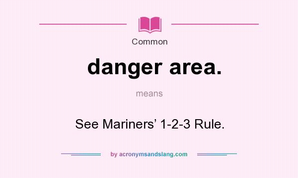 What does danger area. mean? It stands for See Mariners' 1-2-3 Rule.