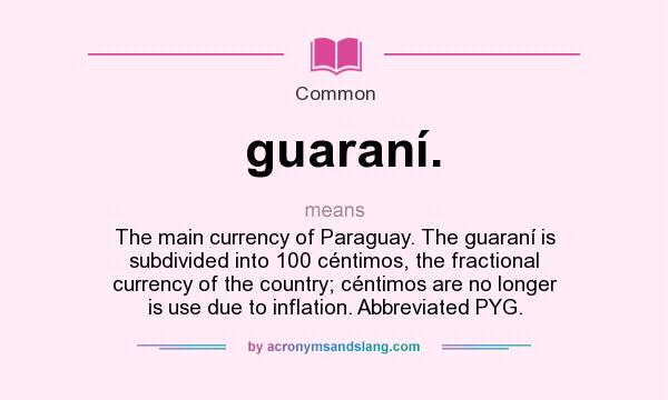 What does guaraní. mean? It stands for The main currency of Paraguay. The guaraní is subdivided into 100 céntimos, the fractional currency of the country; céntimos are no longer is use due to inflation. Abbreviated PYG.