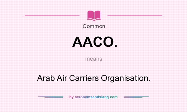 What does AACO. mean? It stands for Arab Air Carriers Organisation.