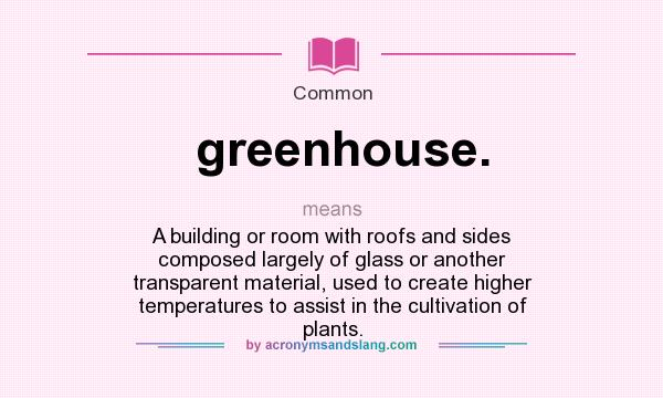 What does greenhouse. mean? It stands for A building or room with roofs and sides composed largely of glass or another transparent material, used to create higher temperatures to assist in the cultivation of plants.