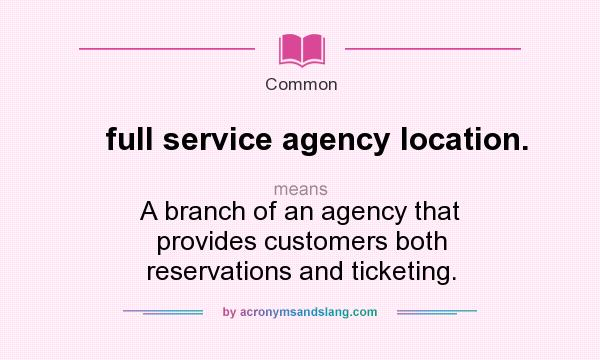 What does full service agency location mean definition for Bureau definition