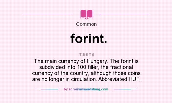What does forint. mean? It stands for The main currency of Hungary. The forint is subdivided into 100 fillér, the fractional currency of the country, although those coins are no longer in circulation. Abbreviated HUF.