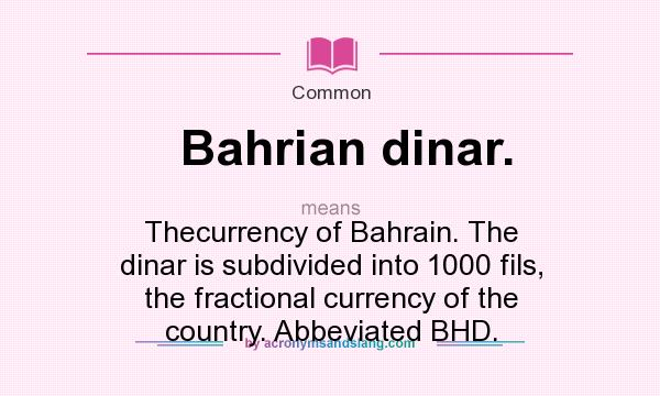 What does Bahrian dinar. mean? It stands for Thecurrency of Bahrain. The dinar is subdivided into 1000 fils, the fractional currency of the country. Abbeviated BHD.