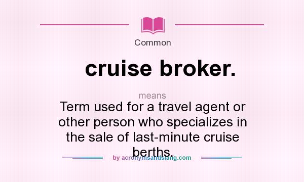 What does cruise broker. mean? It stands for Term used for a travel agent or other person who specializes in the sale of last-minute cruise berths.