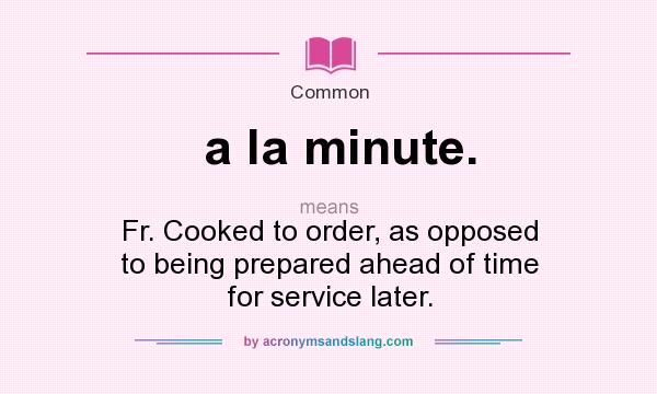 What does a la minute. mean? It stands for Fr. Cooked to order, as opposed to being prepared ahead of time for service later.