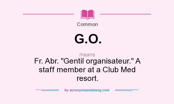 What does G.O. mean? It stands for Fr. Abr. Gentil organisateur. A staff member at a Club Med resort.