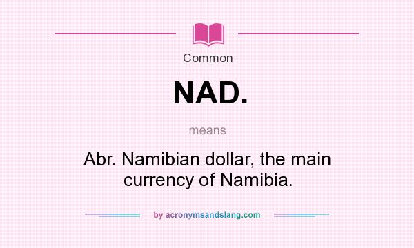 What does NAD. mean? It stands for Abr. Namibian dollar, the main currency of Namibia.