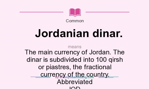 What does Jordanian dinar. mean? It stands for The main currency of Jordan. The dinar is subdivided into 100 qirsh or piastres, the fractional currency of the country. Abbreviated JOD.