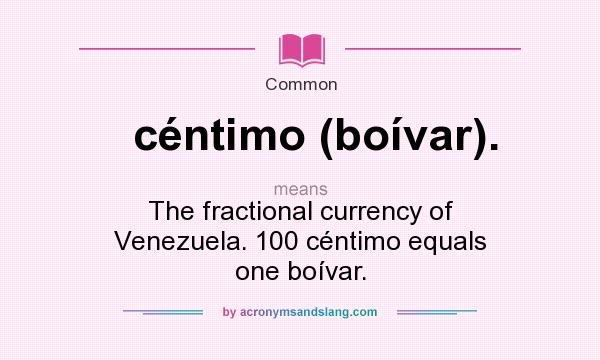 What does céntimo (boívar). mean? It stands for The fractional currency of Venezuela. 100 céntimo equals one boívar.