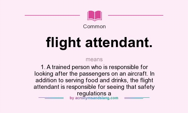 What does flight attendant. mean? It stands for 1. A trained person who is responsible for looking after the passengers on an aircraft. In addition to serving food and drinks, the flight attendant is responsible for seeing that safety regulations a