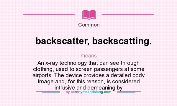 What does backscatter, backscatting. mean? It stands for An x-ray technology that can see through clothing, used to screen passengers at some airports. The device provides a detailed body image and, for this reason, is considered intrusive and demeaning by