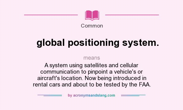 What does global positioning system. mean? It stands for A system using satellites and cellular communication to pinpoint a vehicle`s or aircraft`s location. Now being introduced in rental cars and about to be tested by the FAA.