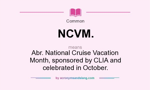 What does NCVM. mean? It stands for Abr. National Cruise Vacation Month, sponsored by CLIA and celebrated in October.
