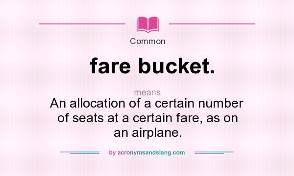 What does fare bucket. mean? It stands for An allocation of a certain number of seats at a certain fare, as on an airplane.