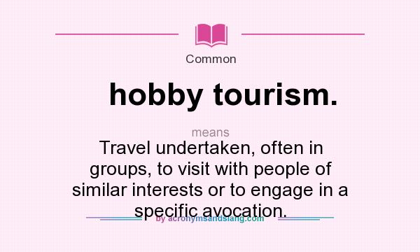 hobby tourism stands for travel undertaken often in groups to visit with people of similar interests or to engage in a specific avocation