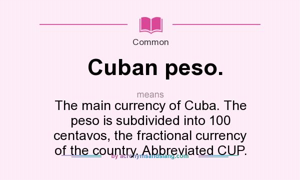 What does Cuban peso. mean? It stands for The main currency of Cuba. The peso is subdivided into 100 centavos, the fractional currency of the country. Abbreviated CUP.