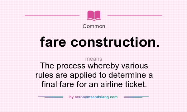What does fare construction. mean? It stands for The process whereby various rules are applied to determine a final fare for an airline ticket.