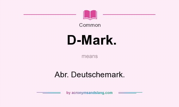 What does D-Mark. mean? It stands for Abr. Deutschemark.