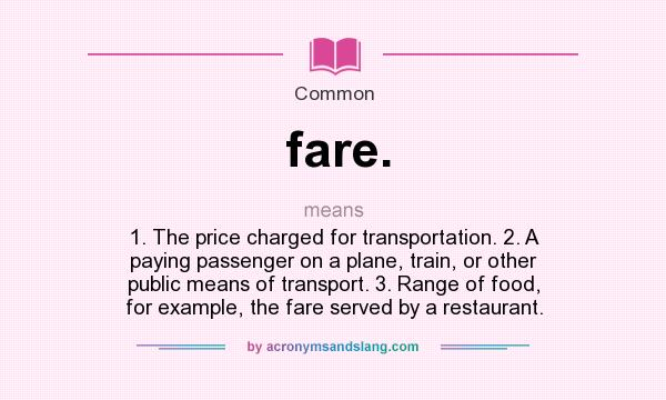 What does fare. mean? It stands for 1. The price charged for transportation. 2. A paying passenger on a plane, train, or other public means of transport. 3. Range of food, for example, the fare served by a restaurant.