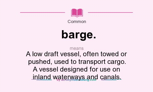What does barge. mean? It stands for A low draft vessel, often towed or pushed, used to transport cargo. A vessel designed for use on inland waterways and canals.