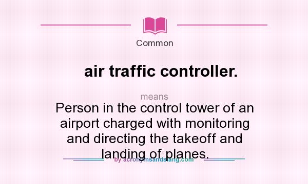 What does air traffic controller. mean? It stands for Person in the control tower of an airport charged with monitoring and directing the takeoff and landing of planes.